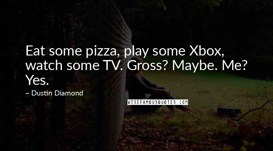 Dustin Diamond quotes: Eat some pizza, play some Xbox, watch some TV. Gross? Maybe. Me? Yes.