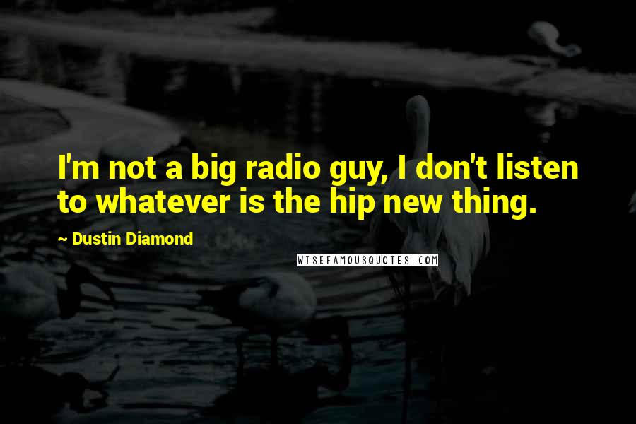 Dustin Diamond quotes: I'm not a big radio guy, I don't listen to whatever is the hip new thing.