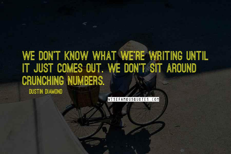 Dustin Diamond quotes: We don't know what we're writing until it just comes out. We don't sit around crunching numbers.