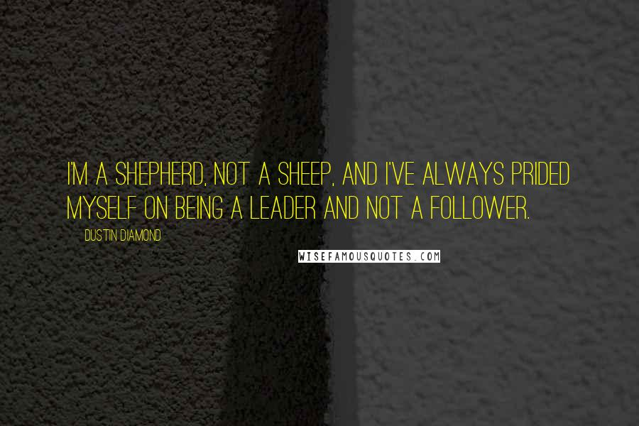 Dustin Diamond quotes: I'm a shepherd, not a sheep, and I've always prided myself on being a leader and not a follower.