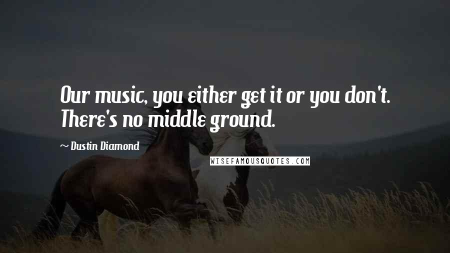Dustin Diamond quotes: Our music, you either get it or you don't. There's no middle ground.