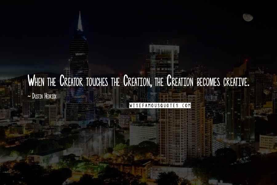 Dustin Hedrick quotes: When the Creator touches the Creation, the Creation becomes creative.