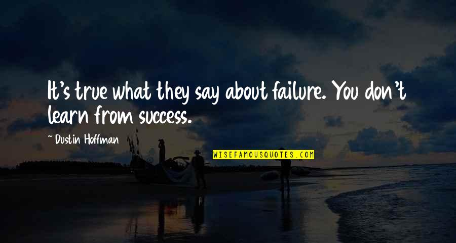 Dustin Hoffman Quotes By Dustin Hoffman: It's true what they say about failure. You