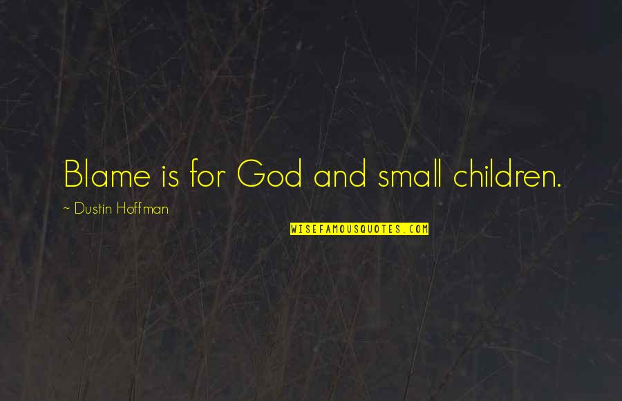 Dustin Hoffman Quotes By Dustin Hoffman: Blame is for God and small children.