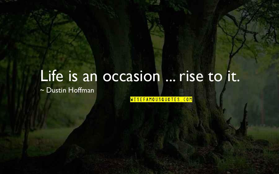 Dustin Hoffman Quotes By Dustin Hoffman: Life is an occasion ... rise to it.