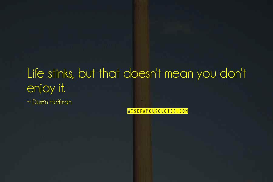 Dustin Hoffman Quotes By Dustin Hoffman: Life stinks, but that doesn't mean you don't