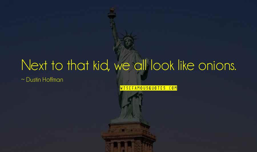 Dustin Hoffman Quotes By Dustin Hoffman: Next to that kid, we all look like