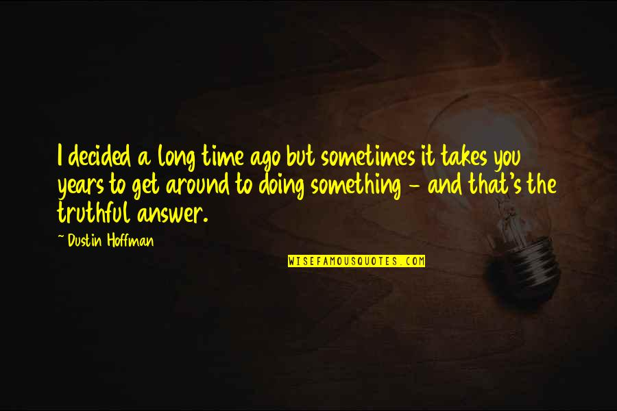 Dustin Hoffman Quotes By Dustin Hoffman: I decided a long time ago but sometimes