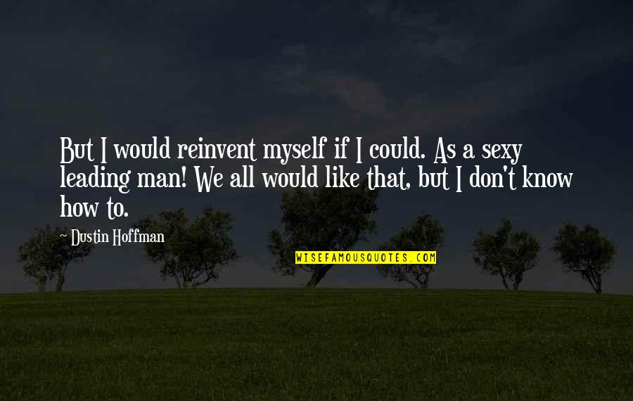 Dustin Hoffman Quotes By Dustin Hoffman: But I would reinvent myself if I could.