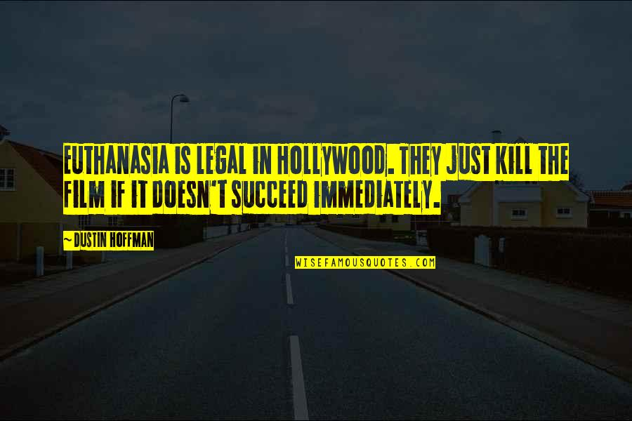Dustin Hoffman Quotes By Dustin Hoffman: Euthanasia is legal in Hollywood. They just kill