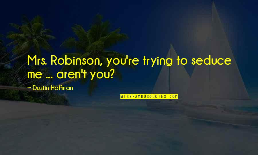 Dustin Hoffman Quotes By Dustin Hoffman: Mrs. Robinson, you're trying to seduce me ...