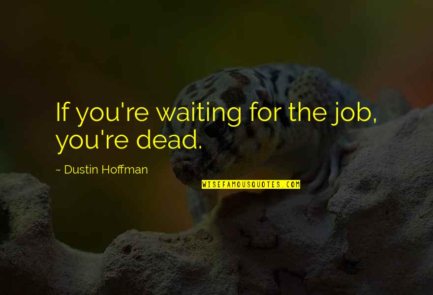 Dustin Hoffman Quotes By Dustin Hoffman: If you're waiting for the job, you're dead.