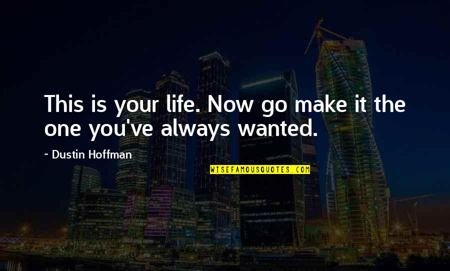 Dustin Hoffman Quotes By Dustin Hoffman: This is your life. Now go make it