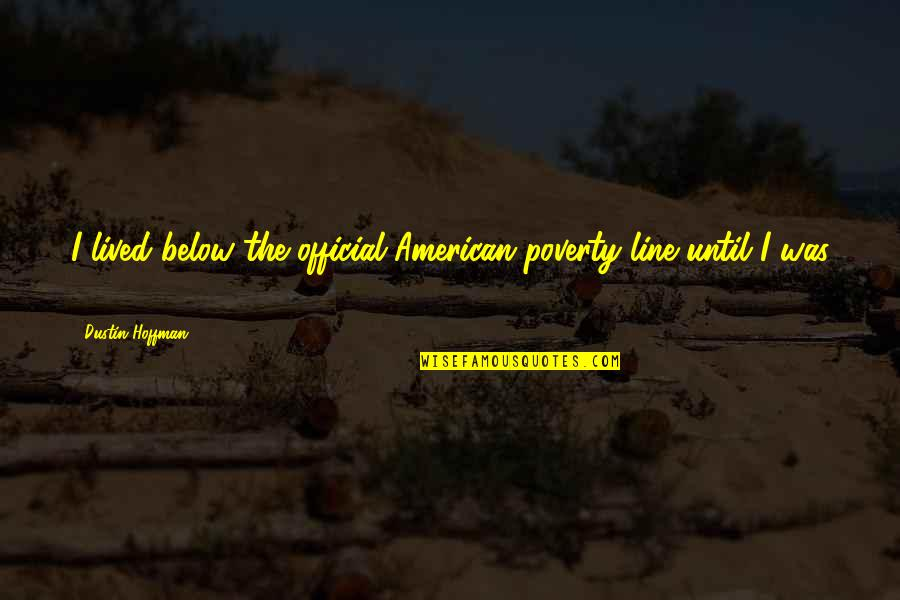 Dustin Hoffman Quotes By Dustin Hoffman: I lived below the official American poverty line