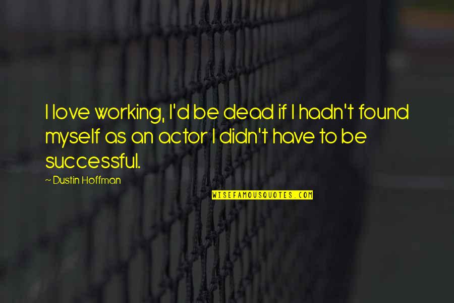 Dustin Hoffman Quotes By Dustin Hoffman: I love working, I'd be dead if I