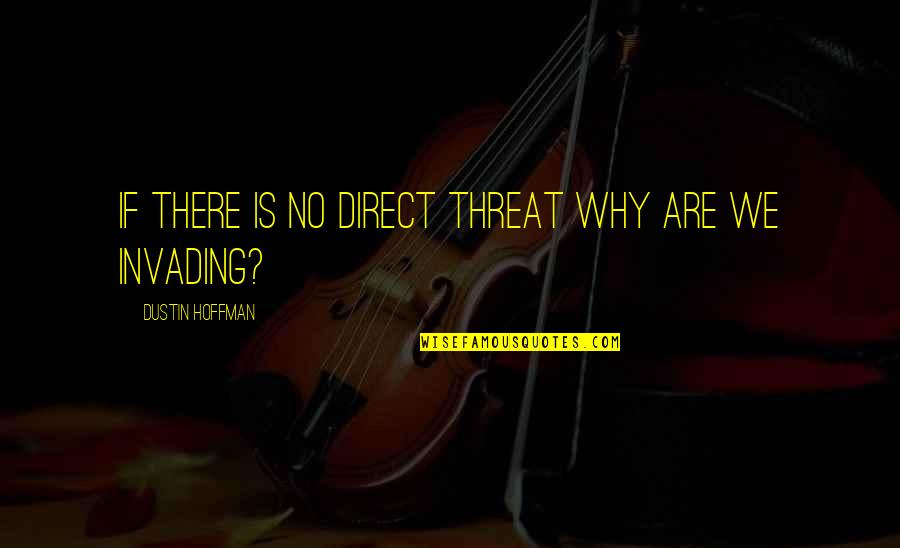 Dustin Hoffman Quotes By Dustin Hoffman: If there is no direct threat why are