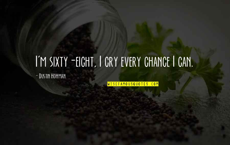 Dustin Hoffman Quotes By Dustin Hoffman: I'm sixty-eight, I cry every chance I can.