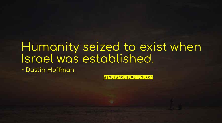 Dustin Hoffman Quotes By Dustin Hoffman: Humanity seized to exist when Israel was established.