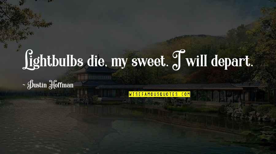 Dustin Hoffman Quotes By Dustin Hoffman: Lightbulbs die, my sweet. I will depart.