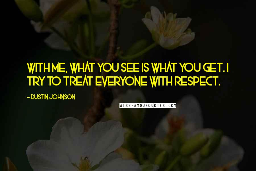 Dustin Johnson quotes: With me, what you see is what you get. I try to treat everyone with respect.