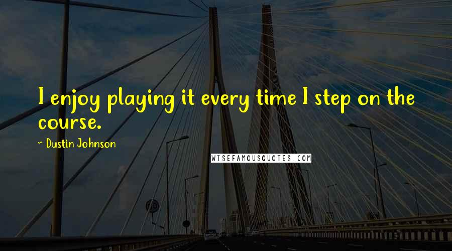 Dustin Johnson quotes: I enjoy playing it every time I step on the course.
