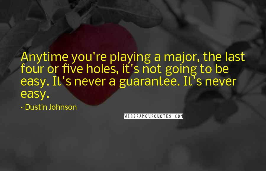 Dustin Johnson quotes: Anytime you're playing a major, the last four or five holes, it's not going to be easy. It's never a guarantee. It's never easy.