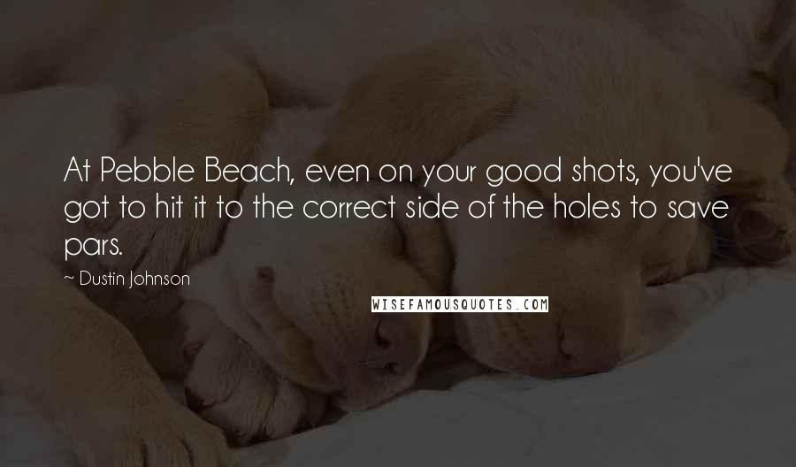 Dustin Johnson quotes: At Pebble Beach, even on your good shots, you've got to hit it to the correct side of the holes to save pars.