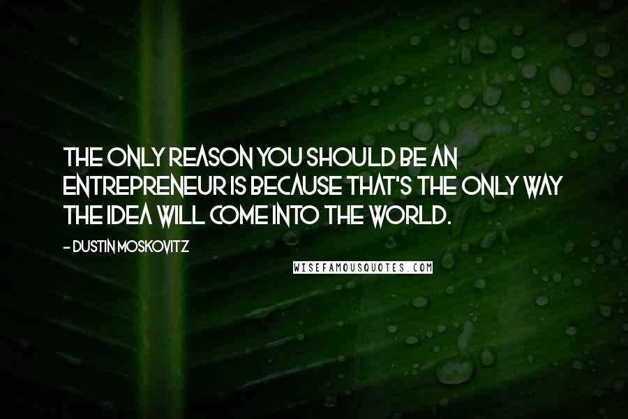 Dustin Moskovitz quotes: The only reason you should be an entrepreneur is because that's the only way the idea will come into the world.