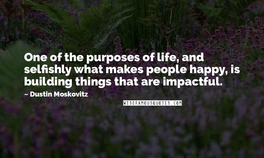 Dustin Moskovitz quotes: One of the purposes of life, and selfishly what makes people happy, is building things that are impactful.