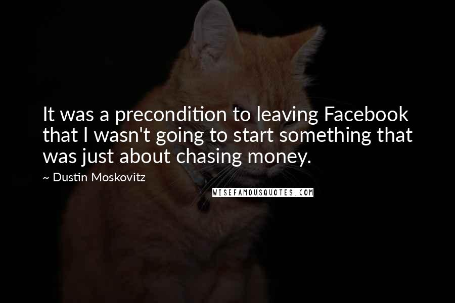 Dustin Moskovitz quotes: It was a precondition to leaving Facebook that I wasn't going to start something that was just about chasing money.