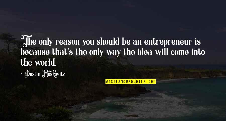 Dustin Moskovitz Quotes By Dustin Moskovitz: The only reason you should be an entrepreneur