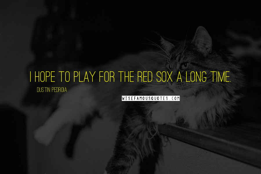 Dustin Pedroia quotes: I hope to play for the Red Sox a long time.