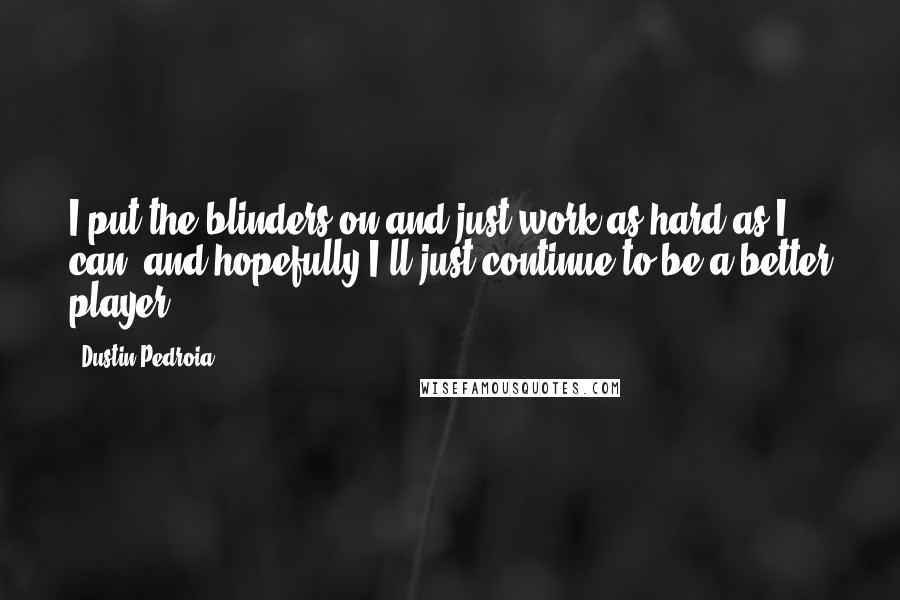 Dustin Pedroia quotes: I put the blinders on and just work as hard as I can, and hopefully I'll just continue to be a better player.