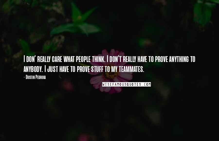 Dustin Pedroia quotes: I don' really care what people think. I don't really have to prove anything to anybody. I just have to prove stuff to my teammates.