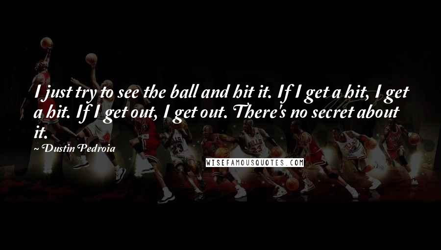 Dustin Pedroia quotes: I just try to see the ball and hit it. If I get a hit, I get a hit. If I get out, I get out. There's no secret about