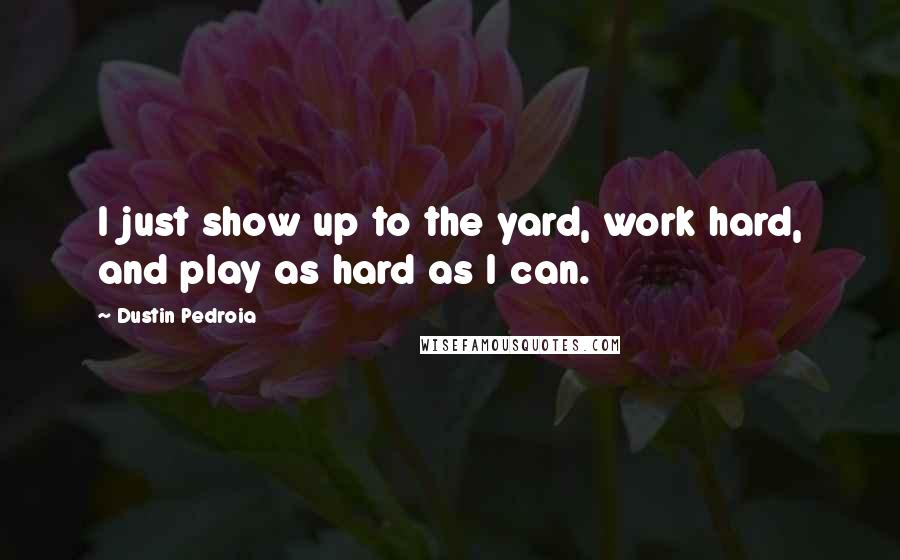 Dustin Pedroia quotes: I just show up to the yard, work hard, and play as hard as I can.