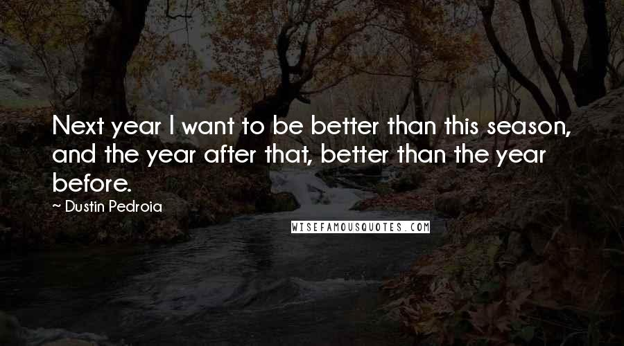 Dustin Pedroia quotes: Next year I want to be better than this season, and the year after that, better than the year before.