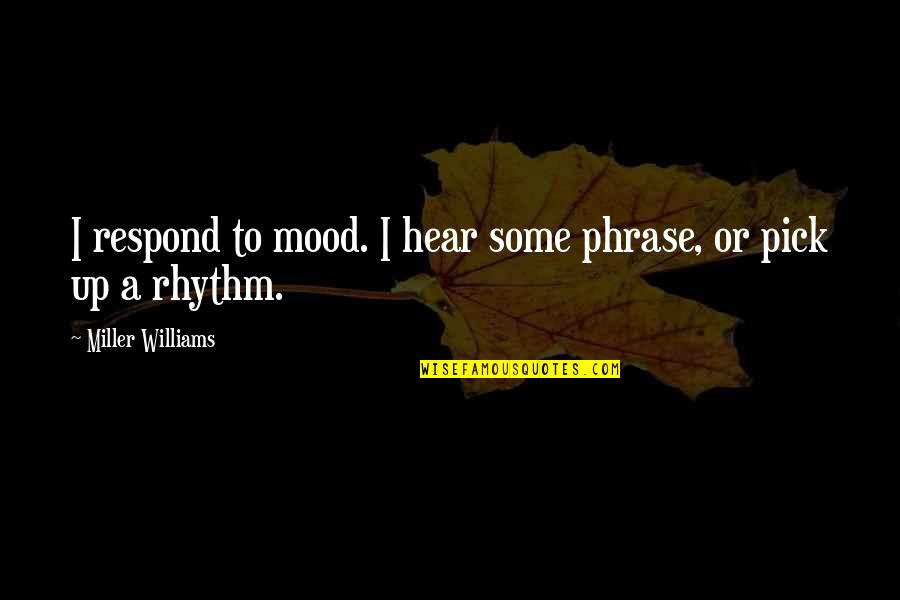 Dustoff Quotes By Miller Williams: I respond to mood. I hear some phrase,