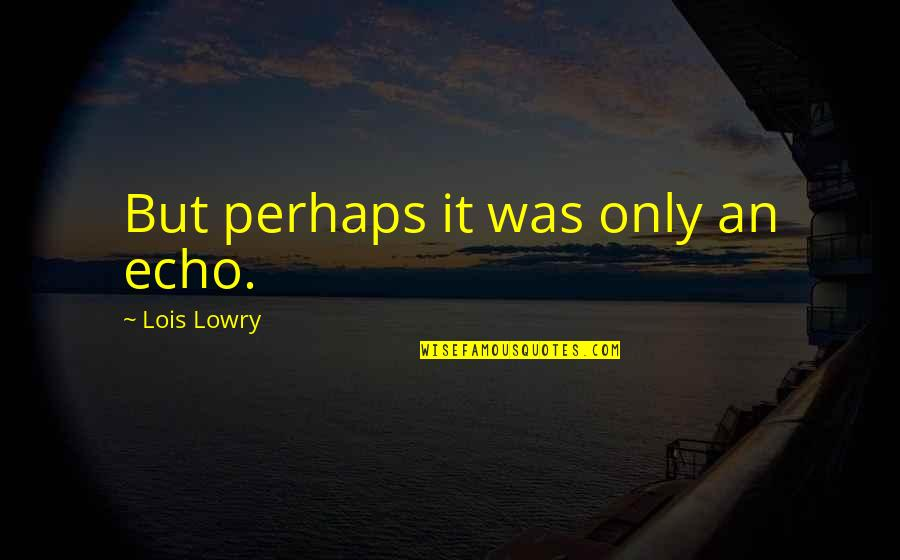 Dusty Muffin Quotes By Lois Lowry: But perhaps it was only an echo.