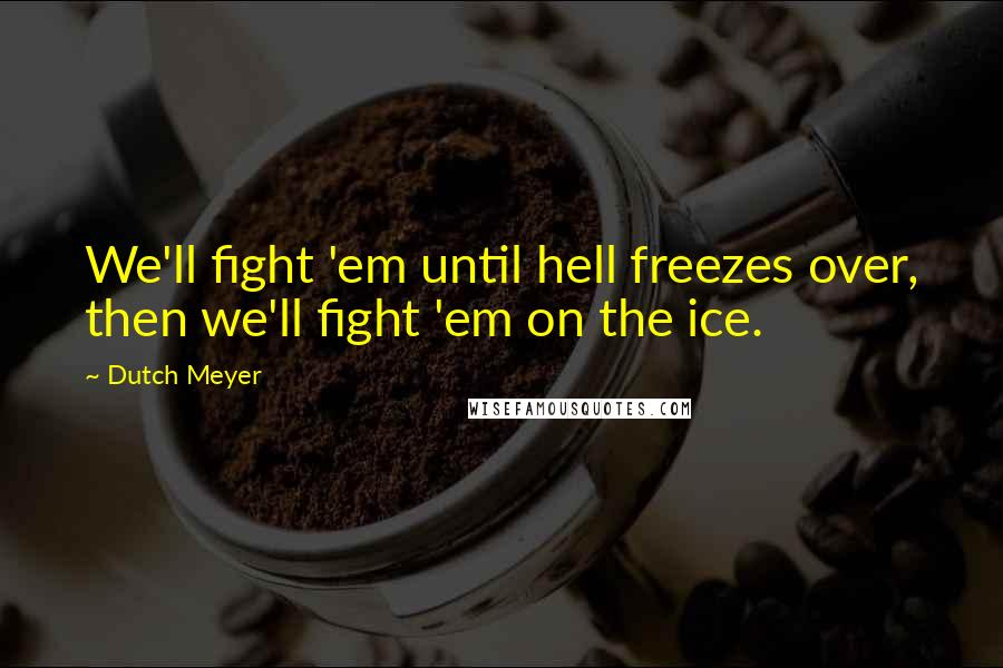 Dutch Meyer quotes: We'll fight 'em until hell freezes over, then we'll fight 'em on the ice.