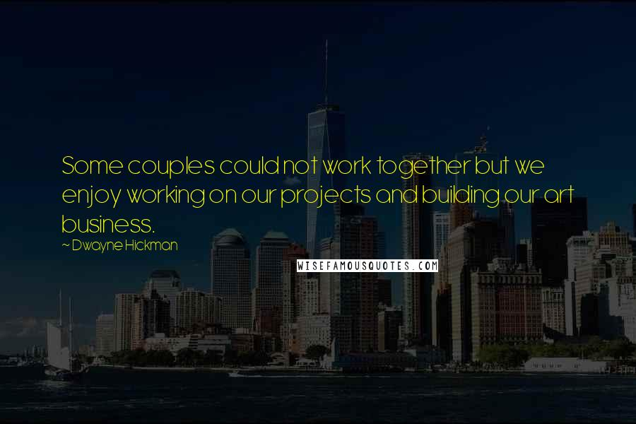 Dwayne Hickman quotes: Some couples could not work together but we enjoy working on our projects and building our art business.