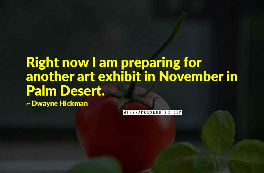 Dwayne Hickman quotes: Right now I am preparing for another art exhibit in November in Palm Desert.