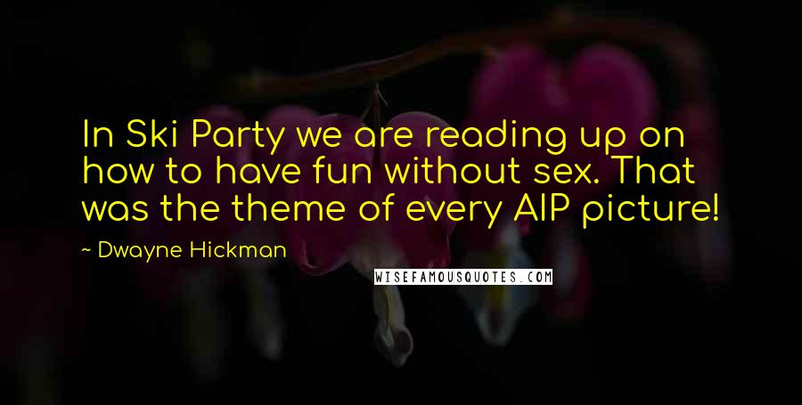 Dwayne Hickman quotes: In Ski Party we are reading up on how to have fun without sex. That was the theme of every AIP picture!