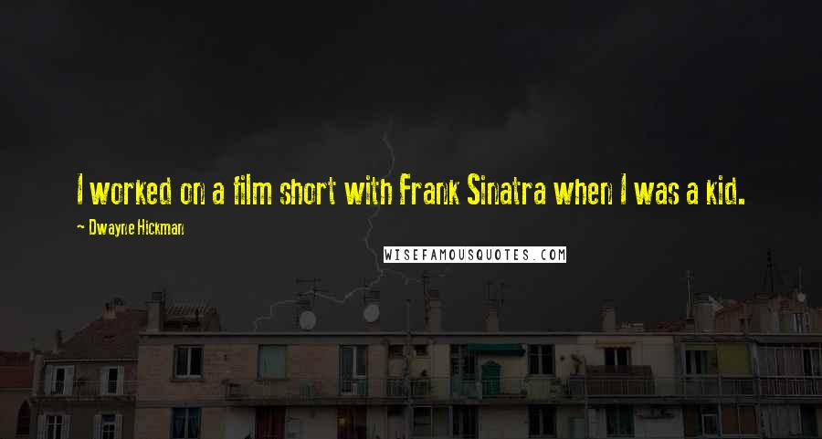 Dwayne Hickman quotes: I worked on a film short with Frank Sinatra when I was a kid.