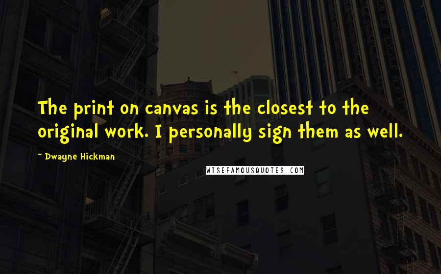 Dwayne Hickman quotes: The print on canvas is the closest to the original work. I personally sign them as well.