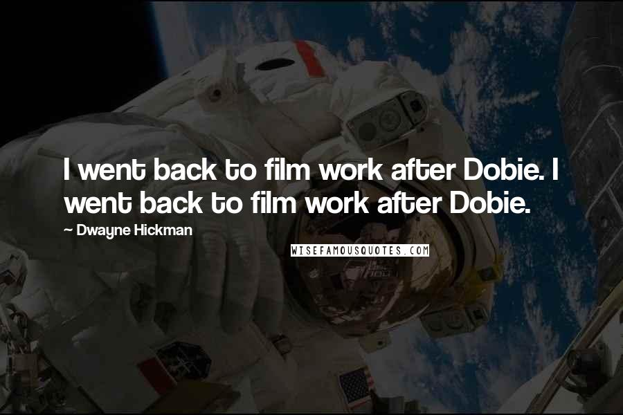 Dwayne Hickman quotes: I went back to film work after Dobie. I went back to film work after Dobie.