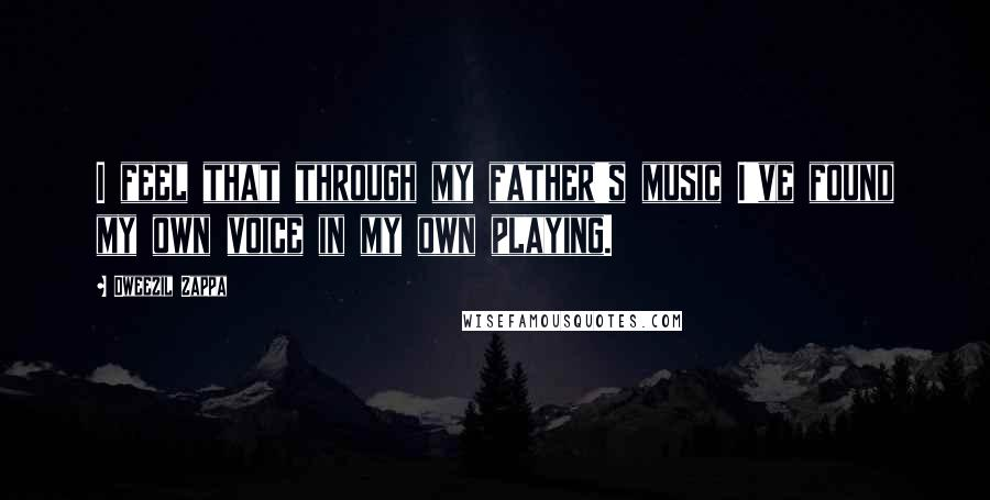 Dweezil Zappa quotes: I feel that through my father's music I've found my own voice in my own playing.