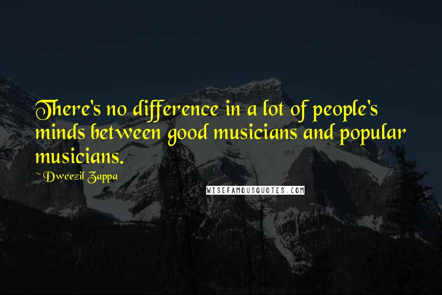 Dweezil Zappa quotes: There's no difference in a lot of people's minds between good musicians and popular musicians.
