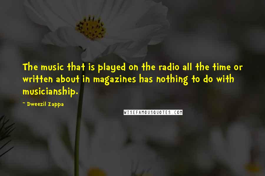 Dweezil Zappa quotes: The music that is played on the radio all the time or written about in magazines has nothing to do with musicianship.
