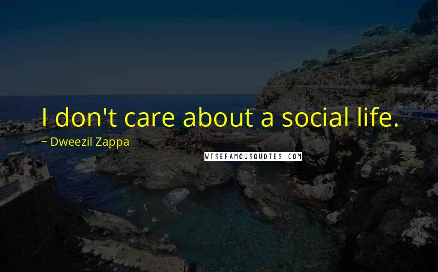 Dweezil Zappa quotes: I don't care about a social life.